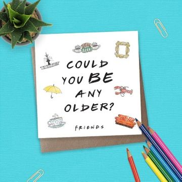 Friends 'Could You Be Any Older' Card